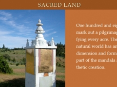 One hundred and eight land stupas mark out a pilgrimage route, sanctifying every acre. The beauty of the natural world has an intrinsic sacred dimension and forms an integral part of the mandala as a living aesthetic creation.