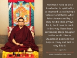At times I have to be a trendsetter in spirituality as opposed to just being a follower and that is why I take chances and try. I may not be liked always for it, but I have to do it. In this way I have been introducing Dorje Shugden to the world. I know Shugden is good and will help so many and that is why I do it.