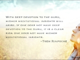 With deep devotion to the guru, higher meditational insights will arise. If one does not have deep devotion to the guru, it is a clear sign one does not have higher meditational insights.~Tsem Rinpoche
