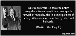 quote-injustice-anywhere-is-a-threat-to-justice-everywhere-we-are-caught-in-an-inescapable-network-of-martin-luther-king-jr-307446