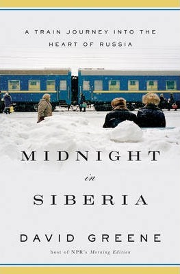 Midnight in Siberia: A Train Journey into the Heart of Russia by David Greene